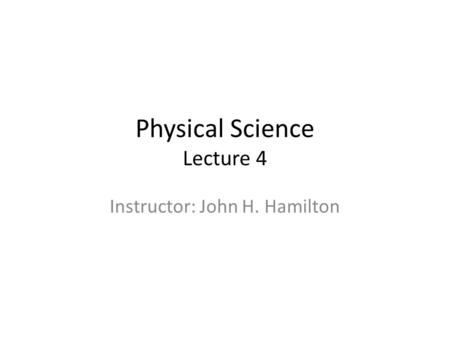 Physical Science Lecture 4 Instructor: John H. Hamilton.