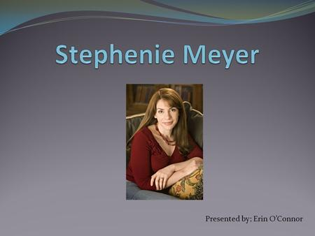 Presented by; Erin O'Connor. Stephenie Meyer's Biography  Born on December 24, 1973 in Hartford, Connecticut.  Grew up in Phoenix, Arizona  Attended.