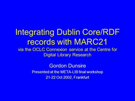 Integrating Dublin Core/RDF records with MARC21 via the OCLC Connexion service at the Centre for Digital Library Research Gordon Dunsire Presented at the.