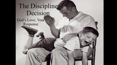 The Discipline Decision God's Love, Your Response.