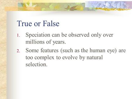 True or False 1. Speciation can be observed only over millions of years. 2. Some features (such as the human eye) are too complex to evolve by natural.
