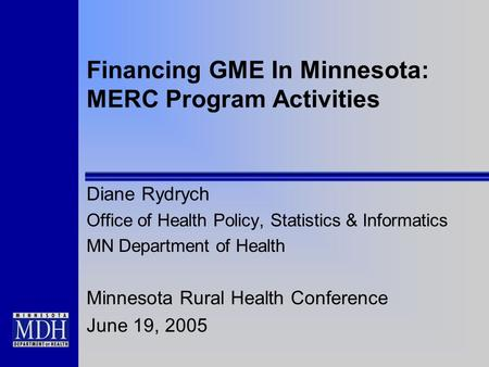 Financing GME In Minnesota: MERC Program Activities Diane Rydrych Office of Health Policy, Statistics & Informatics MN Department of Health Minnesota Rural.