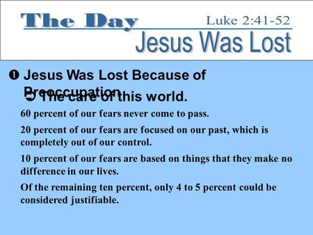  Jesus Was Lost Because of Preoccupation  The care of this world. 60 percent of our fears never come to pass. 20 percent of our fears are focused on.