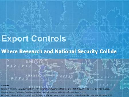 1 Export Controls Where Research and National Security Collide Credits to: Richard A. Johnson, U.S. Export Controls – The Challenge for Research Institutions;