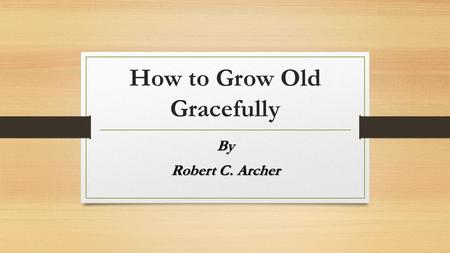"How to Grow Old Gracefully By Robert C. Archer. Old age defined ""A state of mind bounded on the north by resignation on the east by memory, on the south."