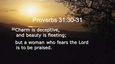 Proverbs 31:30-31 30 Charm is deceptive, and beauty is fleeting; but a woman who fears the Lord is to be praised. 30 Charm is deceptive, and beauty is.