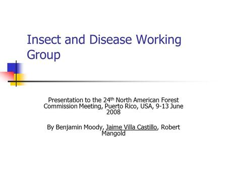 Insect and Disease Working Group Presentation to the 24 th North American Forest Commission Meeting, Puerto Rico, USA, 9-13 June 2008 By Benjamin Moody,
