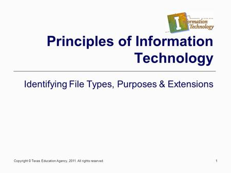 Copyright © Texas Education Agency, 2011. All rights reserved.1 Principles of Information Technology Identifying File Types, Purposes & Extensions.