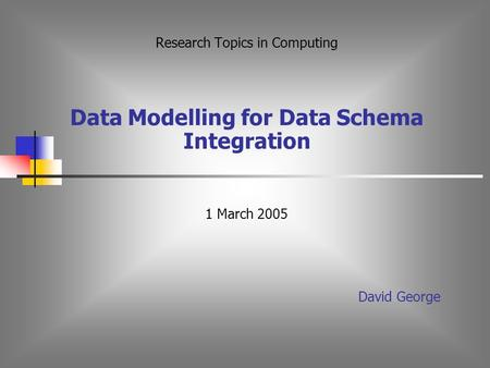 Research Topics in Computing Data Modelling for Data Schema Integration 1 March 2005 David George.