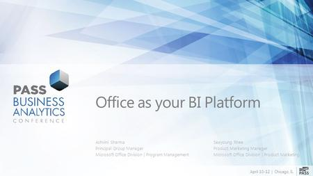 April 10-12 | Chicago, IL Office as your BI Platform Ashvini Sharma Principal Group Manager Microsoft Office Division | Program Management Seayoung Rhee.