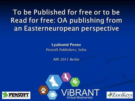 To be Published for free or to be Read for free: OA publishing from an Easterneuropean perspective Lyubomir Penev Pensoft Publishers, Sofia APE 2011 Berlin.