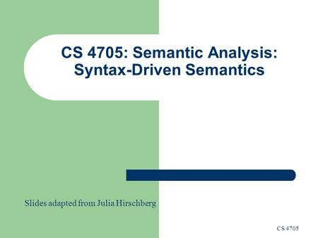 CS 4705: Semantic Analysis: Syntax-Driven Semantics CS 4705 Slides adapted from Julia Hirschberg.