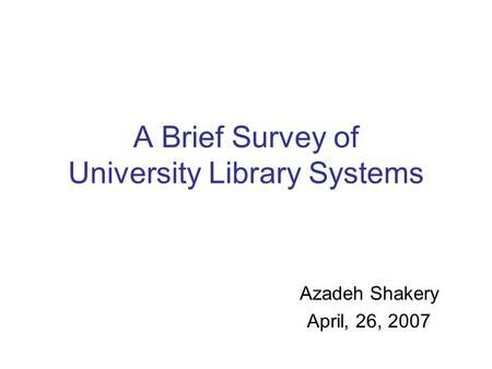 A Brief Survey of University Library Systems Azadeh Shakery April, 26, 2007.