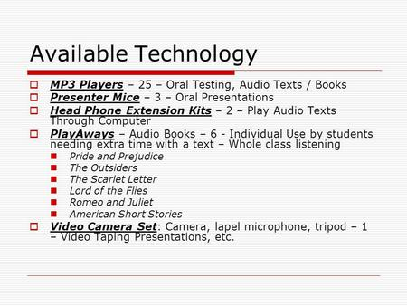 Available Technology  MP3 Players – 25 – Oral Testing, Audio Texts / Books  Presenter Mice – 3 – Oral Presentations  Head Phone Extension Kits – 2 –