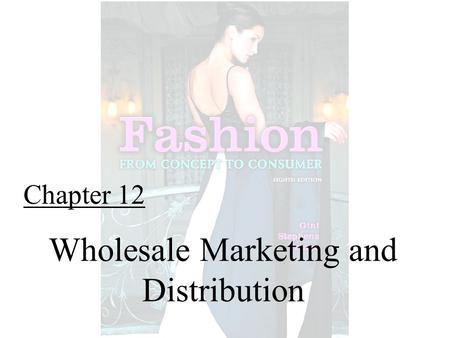 Chapter 12 Wholesale Marketing and Distribution. Fashion From Concept to Consumer, 8/e© 2005 Pearson Education, Inc. Gini Frings Upper Saddle River, New.