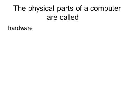 The physical parts of a computer are called hardware.