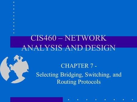 CIS460 – NETWORK ANALYSIS AND DESIGN CHAPTER 7 - Selecting Bridging, Switching, and Routing Protocols.