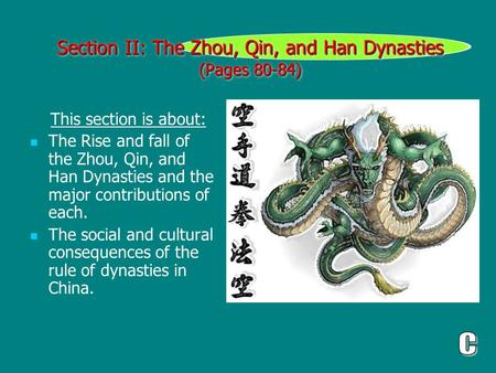 Section II: The Zhou, Qin, and Han Dynasties (Pages 80-84) This section is about: The Rise and fall of the Zhou, Qin, and Han Dynasties and the major contributions.