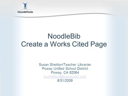 NoodleBib Create a Works Cited Page Susan Sheldon/Teacher Librarian Poway Unified School District Poway, CA 92064 8/31/2009.