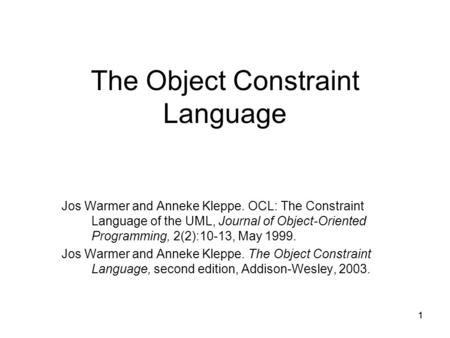1 The Object Constraint Language Jos Warmer and Anneke Kleppe. OCL: The Constraint Language of the UML, Journal of Object-Oriented Programming, 2(2):10-13,