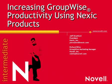 Increasing GroupWise ® Productivity Using Nexic Products Jeff Stratford President Nexic, Inc. Richard Bliss GroupWise.