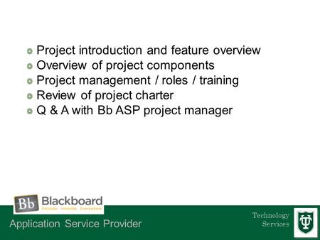 Technology Services Project introduction and feature overview Overview of project components Project management / roles / training Review of project charter.