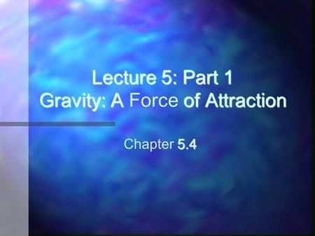Lecture 5: Part 1 Gravity: A of Attraction Lecture 5: Part 1 Gravity: A Force of Attraction 5.4 Chapter 5.4.