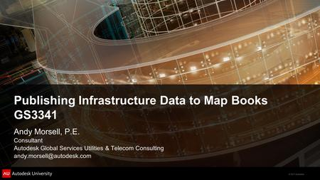 © 2011 Autodesk Publishing Infrastructure Data to Map Books GS3341 Andy Morsell, P.E. Consultant Autodesk Global Services Utilities & Telecom Consulting.