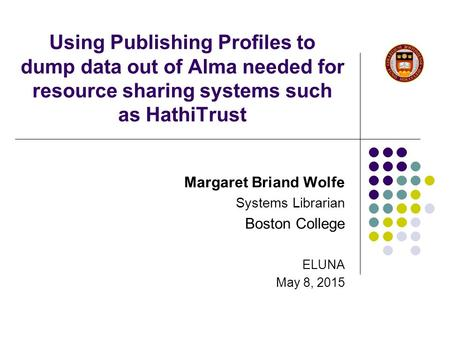 Using Publishing Profiles to dump data out of Alma needed for resource sharing systems such as HathiTrust Margaret Briand Wolfe Systems Librarian Boston.