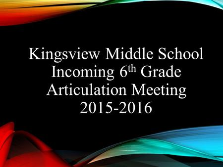 Kingsview Middle School Incoming 6 th Grade Articulation Meeting 2015-2016.