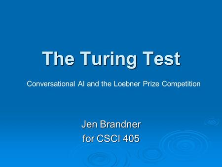 The Turing Test Jen Brandner for CSCI 405 Conversational AI and the Loebner Prize Competition.