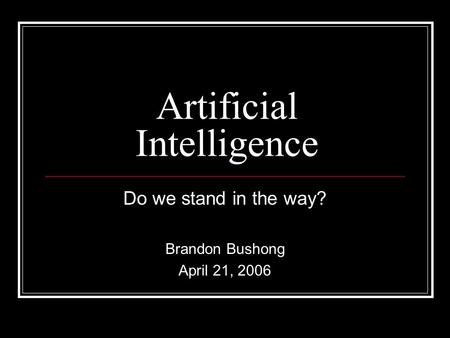 Artificial Intelligence Do we stand in the way? Brandon Bushong April 21, 2006.