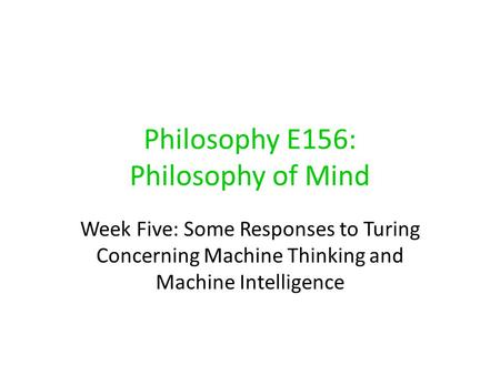 Philosophy E156: Philosophy of Mind Week Five: Some Responses to Turing Concerning Machine Thinking and Machine Intelligence.