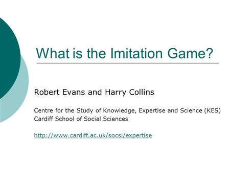 What is the Imitation Game? Robert Evans and Harry Collins Centre for the Study of Knowledge, Expertise and Science (KES) Cardiff School of Social Sciences.
