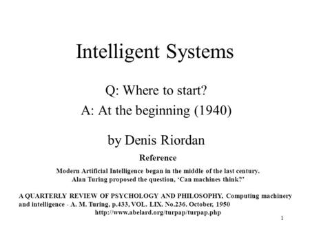 1 Intelligent Systems Q: Where to start? A: At the beginning (1940) by Denis Riordan Reference Modern Artificial Intelligence began in the middle of the.