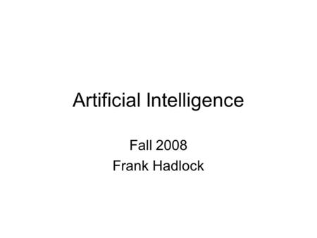 Artificial Intelligence Fall 2008 Frank Hadlock. Definitions of AI The study of representation and search through which intelligent activity can be enacted.