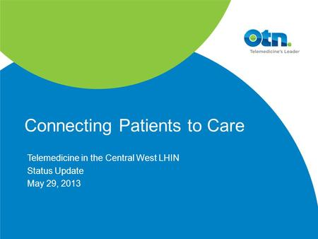 Connecting Patients to Care Telemedicine in the Central West LHIN Status Update May 29, 2013.