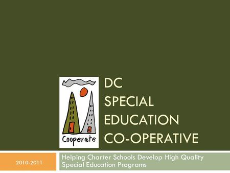 DC SPECIAL EDUCATION CO-OPERATIVE Helping Charter Schools Develop High Quality Special Education Programs 2010-2011.