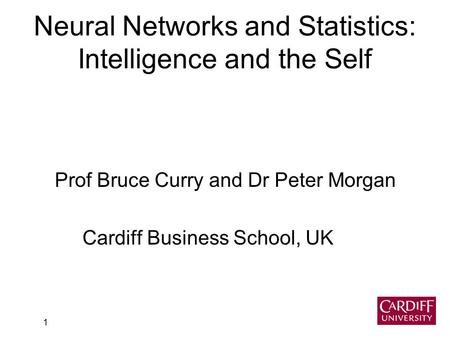 1 Neural Networks and Statistics: Intelligence and the Self Prof Bruce Curry and Dr Peter Morgan Cardiff Business School, UK.
