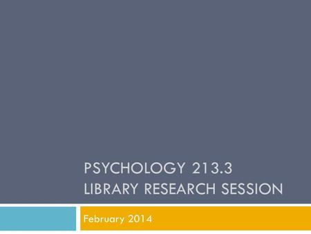 PSYCHOLOGY 213.3 LIBRARY RESEARCH SESSION February 2014.