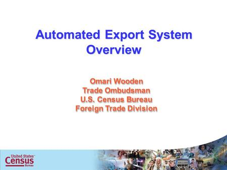 1 Omari Wooden Trade Ombudsman U.S. Census Bureau Foreign Trade Division Automated Export System Overview.