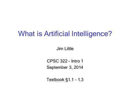 What is Artificial Intelligence? Jim Little CPSC 322 - Intro 1 September 3, 2014 Textbook § 1.1 - 1.3.