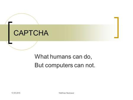 13.09.2015Matthias Neubauer CAPTCHA What humans can do, But computers can not.