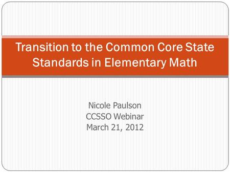 Nicole Paulson CCSSO Webinar March 21, 2012 Transition to the Common Core State Standards in Elementary Math.