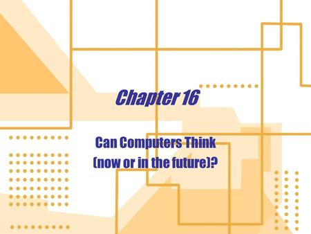 Chapter 16 Can Computers Think (now or in the future)? Can Computers Think (now or in the future)?