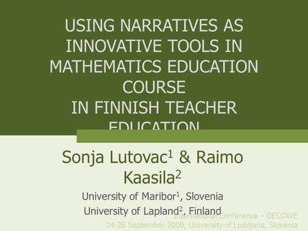 USING NARRATIVES AS INNOVATIVE TOOLS IN MATHEMATICS EDUCATION COURSE IN FINNISH TEACHER EDUCATION Sonja Lutovac 1 & Raimo Kaasila 2 University of Maribor.