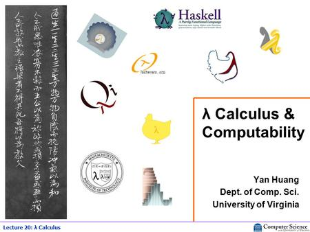 Lecture 20: λ Calculus λ Calculus & Computability Yan Huang Dept. of Comp. Sci. University of Virginia.