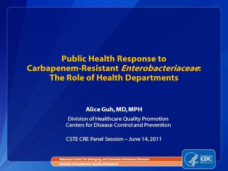 Alice Guh, MD, MPH Division of Healthcare Quality Promotion Centers for Disease Control and Prevention CSTE CRE Panel Session – June 14, 2011 Public Health.