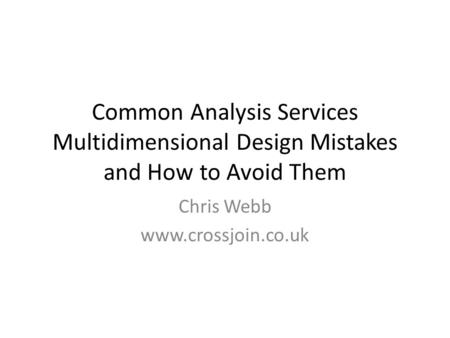 Common Analysis Services Multidimensional Design Mistakes and How to Avoid Them Chris Webb www.crossjoin.co.uk.