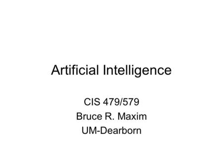 Artificial Intelligence CIS 479/579 Bruce R. Maxim UM-Dearborn.